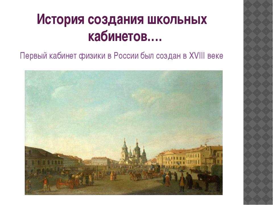 История создания школьных кабинетов…. Первый кабинет физики в России был созд...