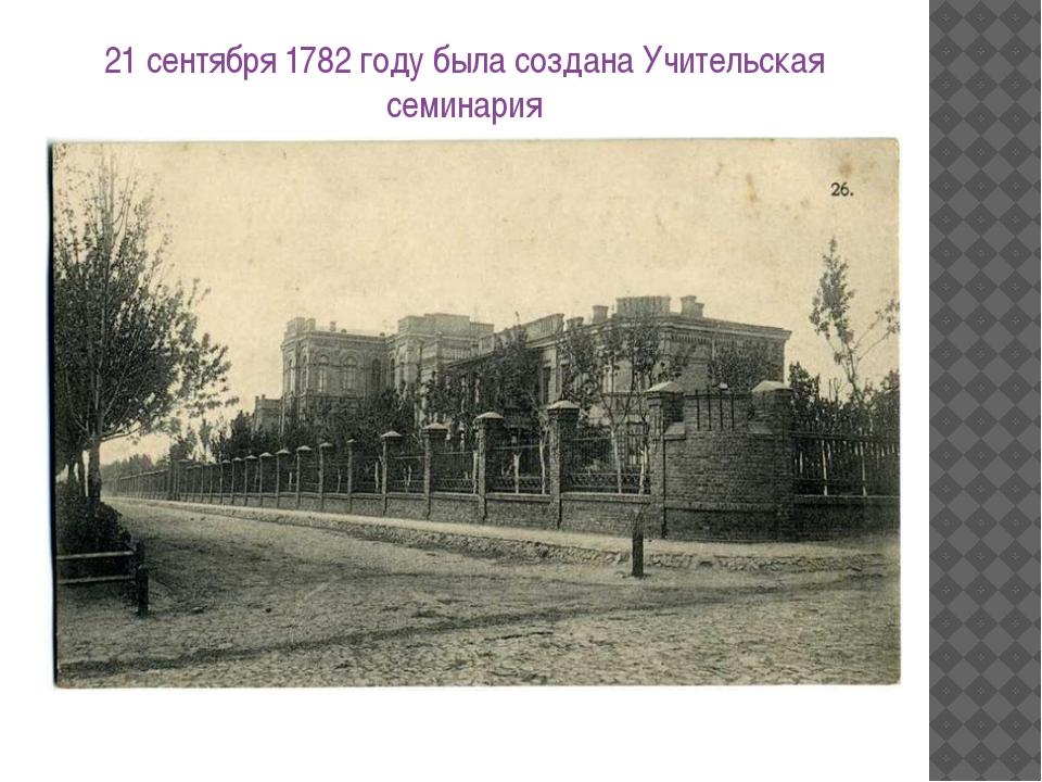 21 сентября 1782 году была создана Учительская семинария