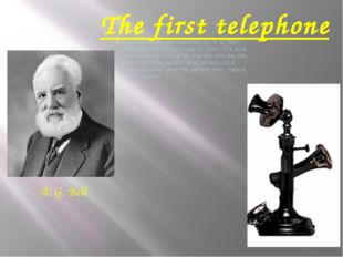 The first telephone The telephone was invented by A. G. Bell, who was born in