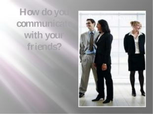 How do you communicate with your friends?