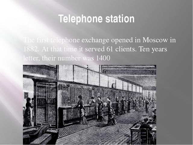 Telephone station The first telephone exchange opened in Moscow in 1882. At t...