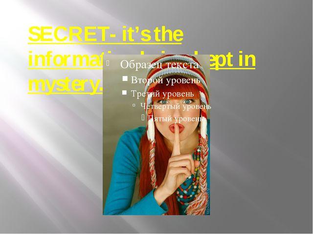 SECRET- it's the information being kept in mystery.