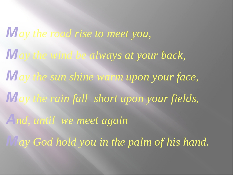 May the road rise to meet you, May the wind be always at your back, May the...