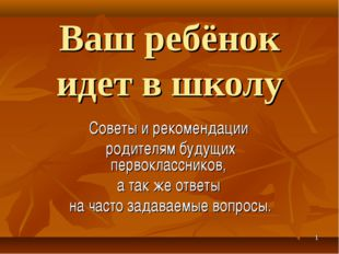 * Ваш ребёнок идет в школу Советы и рекомендации родителям будущих первокласс
