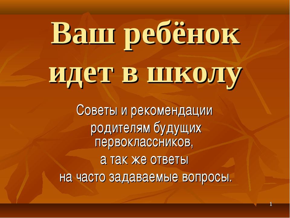 * Ваш ребёнок идет в школу Советы и рекомендации родителям будущих первокласс...