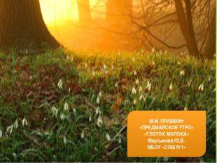 М.М. ПРИШВИН «ПРЕДМАЙСКОЕ УТРО» «ГЛОТОК МОЛОКА» Мартынова Ю.В. МБОУ «СОШ №1»