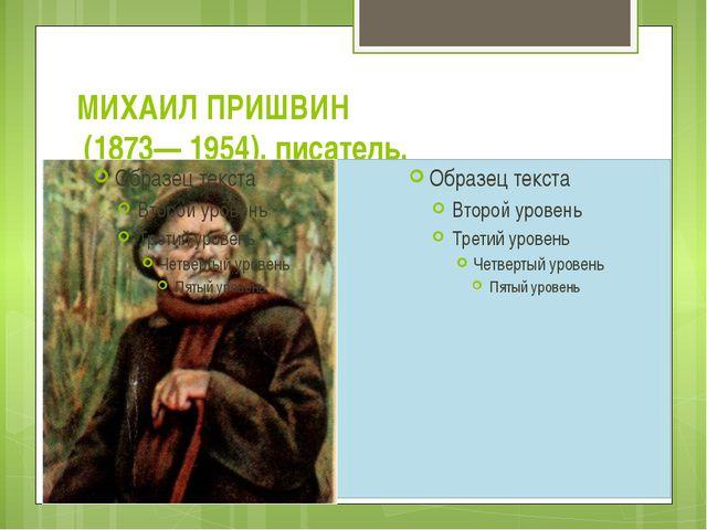 МИХАИЛ ПРИШВИН (1873— 1954), писатель.