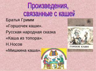 Братья Гримм «Горшочек каши». Русская народная сказка «Каша из топора». Н.Н