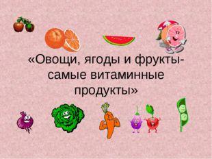 «Овощи, ягоды и фрукты- самые витаминные продукты»
