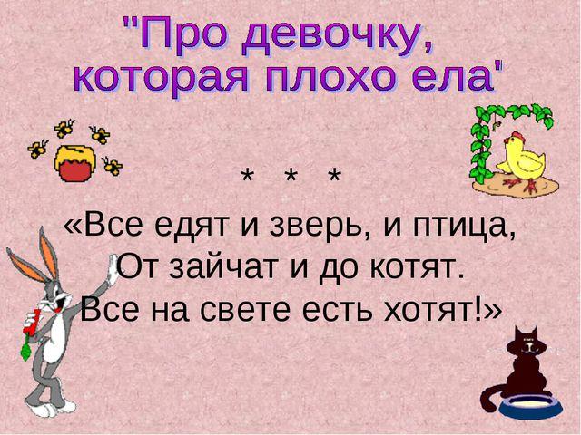 * * * «Все едят и зверь, и птица, От зайчат и до котят. Все на свете есть хот...
