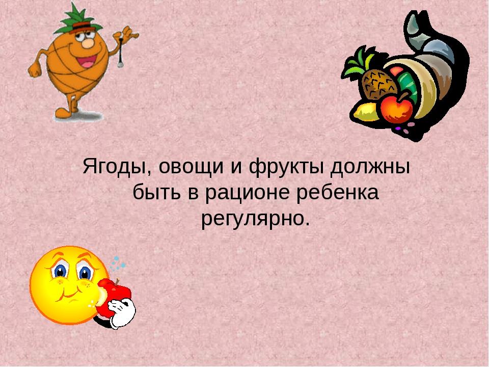 Ягоды, овощи и фрукты должны быть в рационе ребенка регулярно.