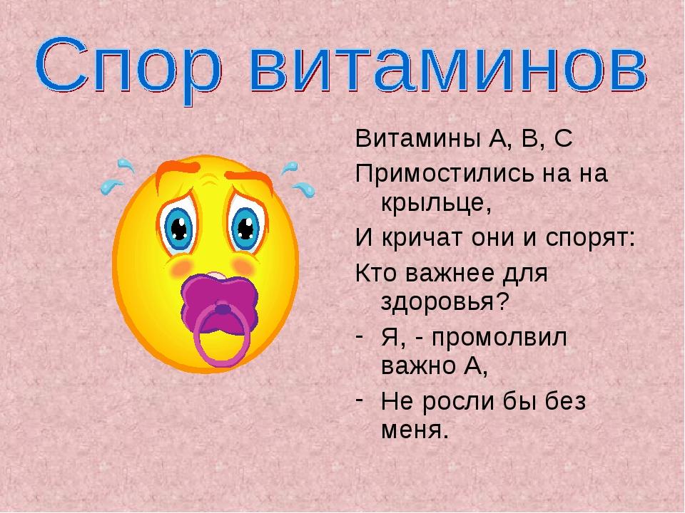 Витамины А, В, С Примостились на на крыльце, И кричат они и спорят: Кто важне...