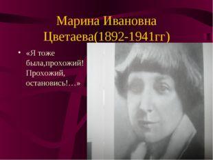 Марина Ивановна Цветаева(1892-1941гг) «Я тоже была,прохожий! Прохожий, остано