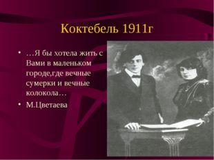 Коктебель 1911г …Я бы хотела жить с Вами в маленьком городе,где вечные сумерк