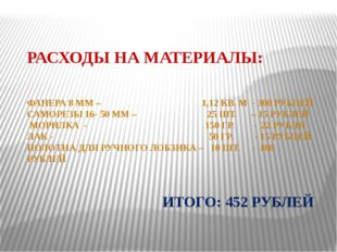 РАСХОДЫ НА МАТЕРИАЛЫ: ФАНЕРА 8 ММ – 1,12 КВ. М - 300 РУБЛЕЙ САМОРЕЗЫ 16- 50 М