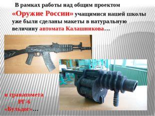 В рамках работы над общим проектом «Оружие России» учащимися нашей школы уже