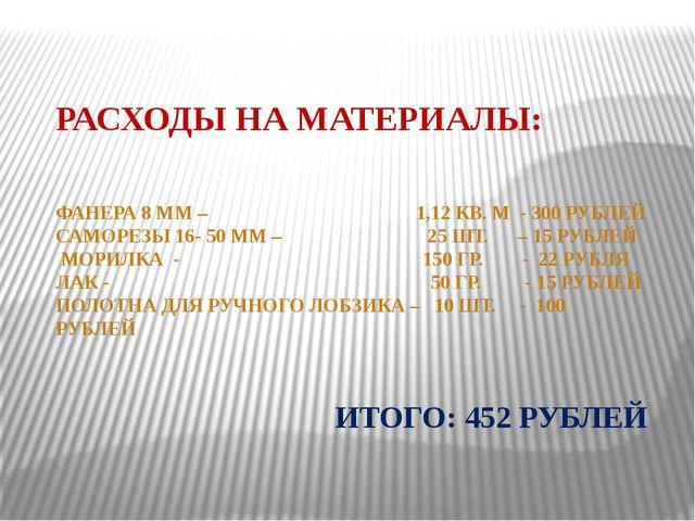 РАСХОДЫ НА МАТЕРИАЛЫ: ФАНЕРА 8 ММ – 1,12 КВ. М - 300 РУБЛЕЙ САМОРЕЗЫ 16- 50 М...