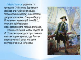 Фёдор Ушаков родился 13 февраля 1745 в селе Бурнаково (сейчас это Рыбинский