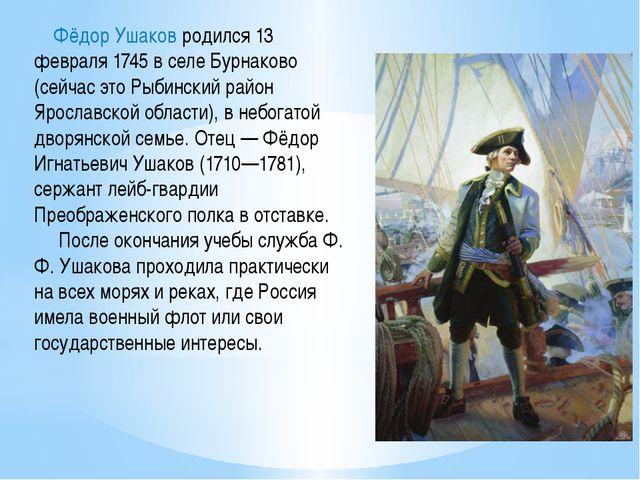 Фёдор Ушаков родился 13 февраля 1745 в селе Бурнаково (сейчас это Рыбинский...