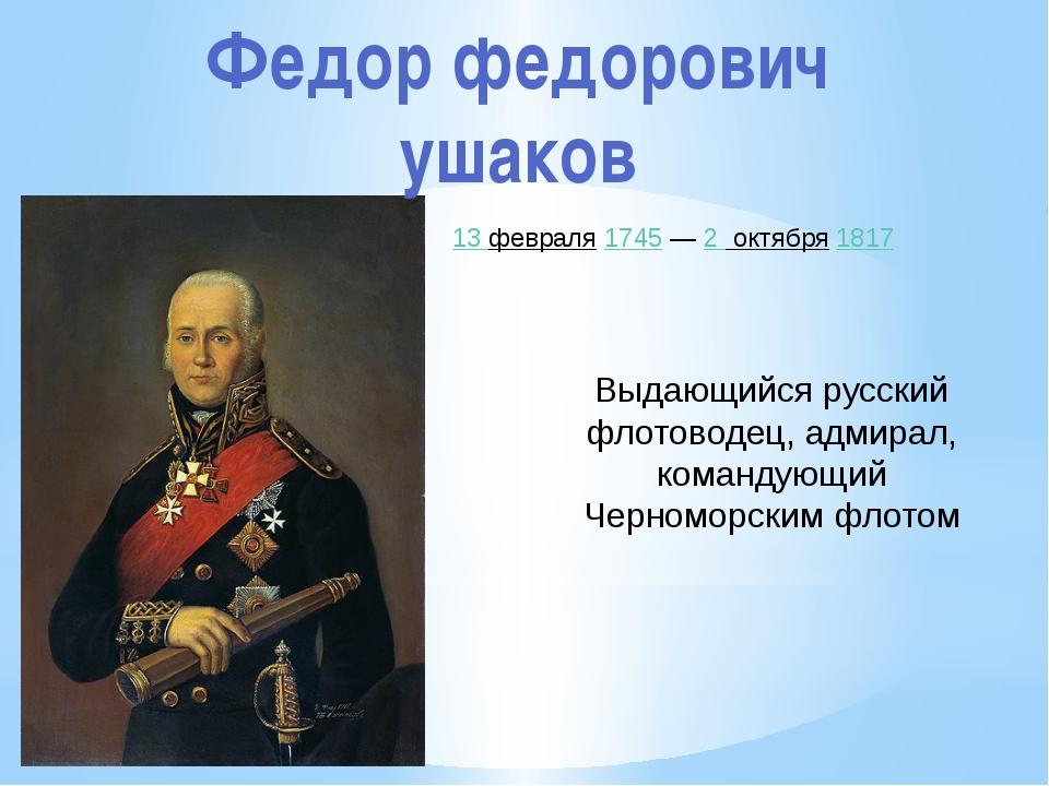 Федор федорович ушаков 13 февраля 1745 — 2 октября 1817 Выдающийся русский фл...