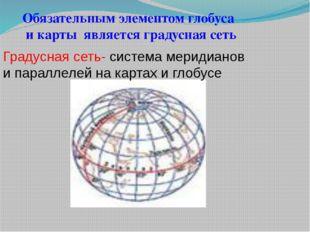 Обязательным элементом глобуса и карты является градусная сеть Градусная сеть