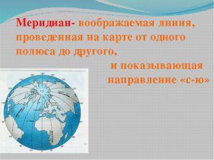 Меридиан- воображаемая линия, проведенная на карте от одного полюса до другог