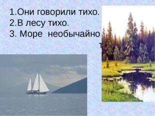 1.Они говорили тихо. 2.В лесу тихо. 3. Море необычайно тихо.