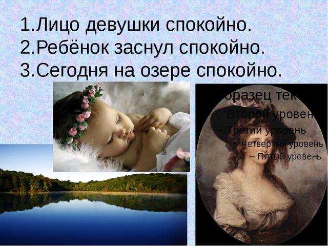 1.Лицо девушки спокойно. 2.Ребёнок заснул спокойно. 3.Сегодня на озере спокой...
