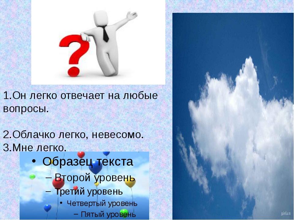 1.Он легко отвечает на любые вопросы. 2.Облачко легко, невесомо. 3.Мне легко.
