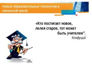 Новые образовательные технологии в начальной школе «Кто постигает новое, лел