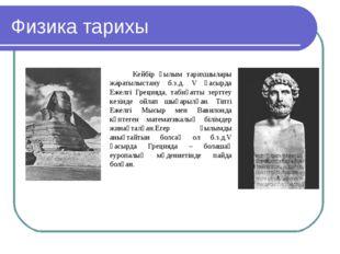 Физика тарихы Кейбір ғылым тарихшылары жаратылыстану б.з.д. V ғасырда Ежелгі