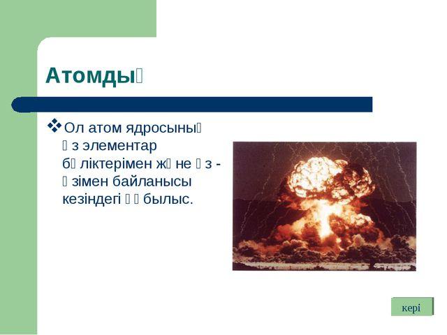 Атомдық Ол атом ядросының өз элементар бөліктерімен және өз - өзімен байланыс...