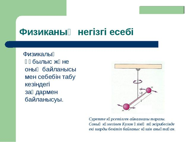 Физиканың негізгі есебі Физикалық құбылыс және оның байланысы мен себебін таб...