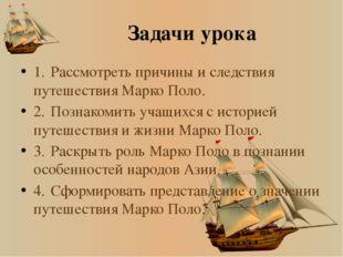 Задачи урока 1.Рассмотреть причины и следствия путешествия Марко Поло. 2.По