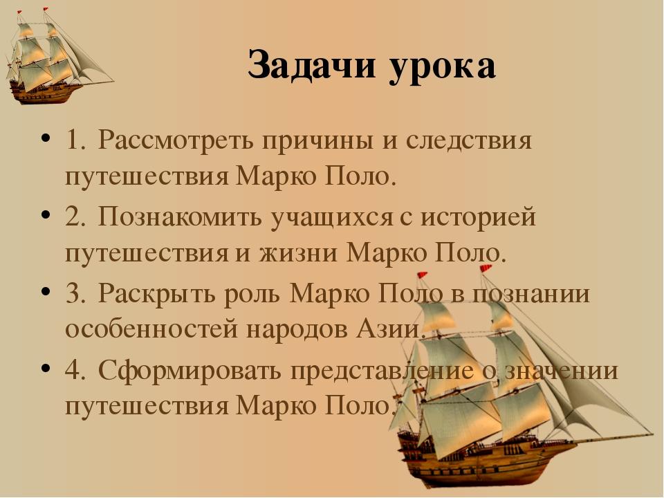 Задачи урока 1.Рассмотреть причины и следствия путешествия Марко Поло. 2.По...
