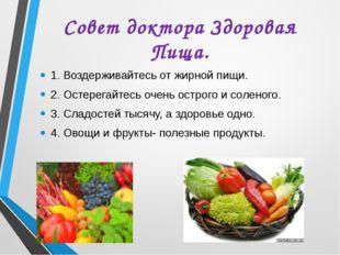 Совет доктора Здоровая Пища. 1. Воздерживайтесь от жирной пищи. 2. Остерегайт