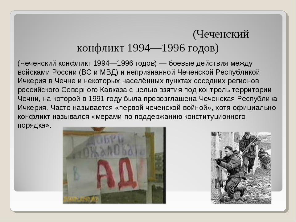 Пе́рвая чече́нская война́ (Чеченский конфликт 1994—1996 годов) (Чеченский кон...