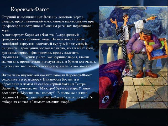 Коровьев-Фагот Старший из подчиненных Воланду демонов, черт и рыцарь, предста...