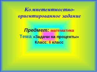 Компетентностно-ориентированное задание Предмет: математика Тема «Задачи на