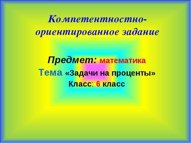 Компетентностно-ориентированное задание Предмет: математика Тема «Задачи на...