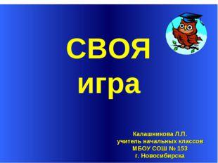 СВОЯ Калашникова Л.П. учитель начальных классов МБОУ СОШ № 153 г. Новосибирс