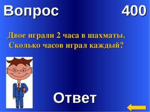 Вопрос 400 Ответ Двое играли 2 часа в шахматы. Сколько часов играл каждый?