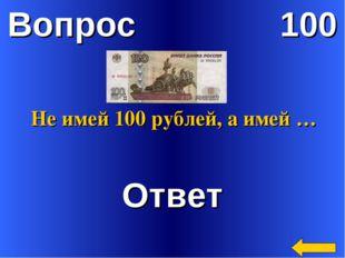 Вопрос 100 Ответ Не имей 100 рублей, а имей …