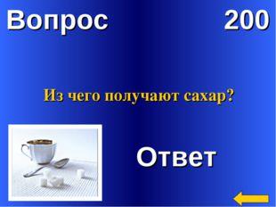 Вопрос 200 Ответ Из чего получают сахар?