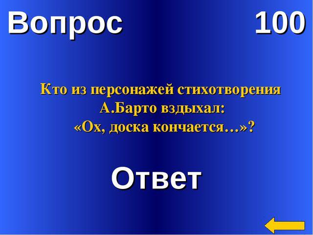Вопрос 100 Ответ Кто из персонажей стихотворения А.Барто вздыхал: «Ох, доска...