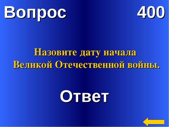 Вопрос 400 Ответ Назовите дату начала Великой Отечественной войны.