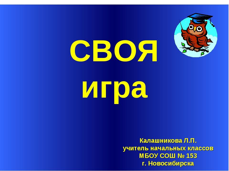СВОЯ Калашникова Л.П. учитель начальных классов МБОУ СОШ № 153 г. Новосибирс...