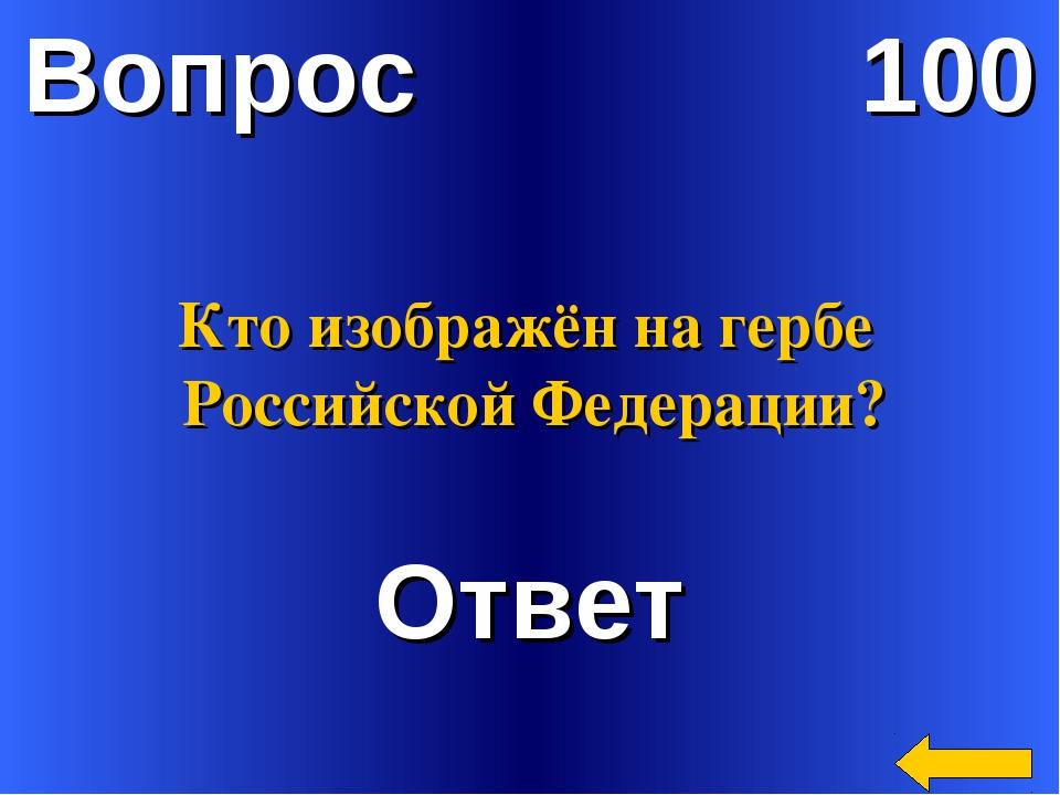Вопрос 100 Ответ Кто изображён на гербе Российской Федерации?