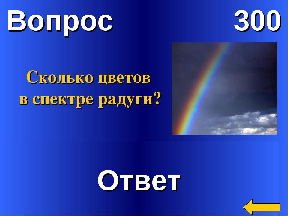 Вопрос 300 Ответ Сколько цветов в спектре радуги?