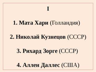 I 1. Мата Хари (Голландия) 2. Николай Кузнецов (СССР) 3. Рихард Зорге (СССР)